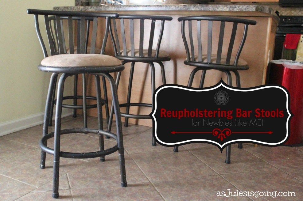 Reupholstering Bar Stools for Newbies (like ME