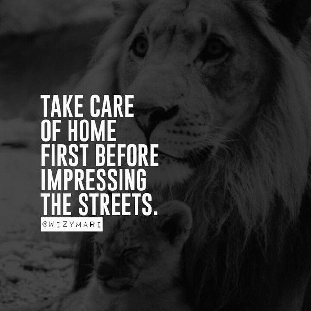 Take Care Of Home First Before Impressing The Streets Motivation