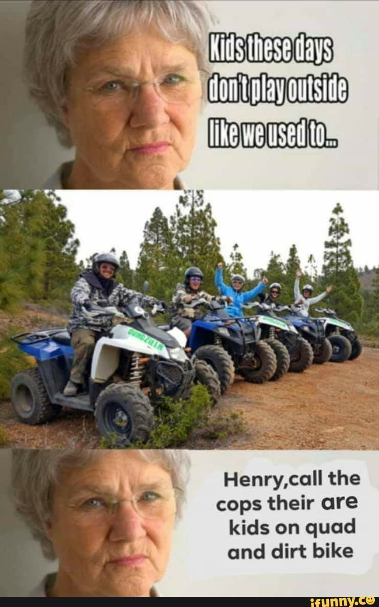 Henry Call The Cops Their Are Kids On Quad And Dirt Bike Ifunny