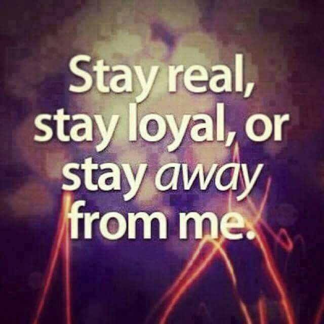 Stay Real Stay Loyal Or Stay Away From Me Suck It Up And Deal