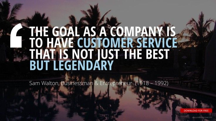 """""""THE GOAL AS A COMPANY IS  TO HAVE CUSTOMER SERVICE  THAT IS NOT JUST THE BEST  BUT LEGENDARY""""Sam Walton,  Founder of Walmart"""