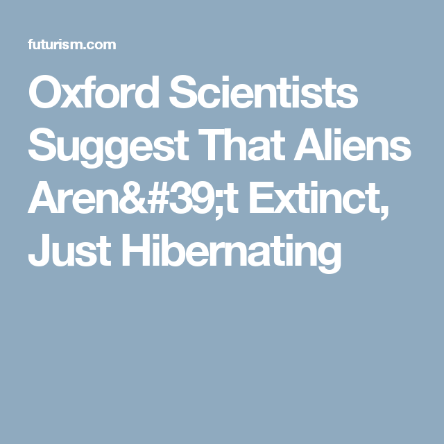 Oxford Scientists Suggest That Aliens Aren't Extinct, Just Hibernating