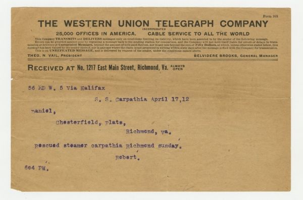 THE WESTERN UNION TELEGRAPH COMPANY  Received at No. 1217 East Main Street, Richmond, Va.  56 RD W. 5 via Halifax  S. S. Carpathia April 17,12  Daniel, Chesterfield, Flats, Richmond, Va.  Rescued steamer carpathia Richmond sunday.  Robert.  604 PM.