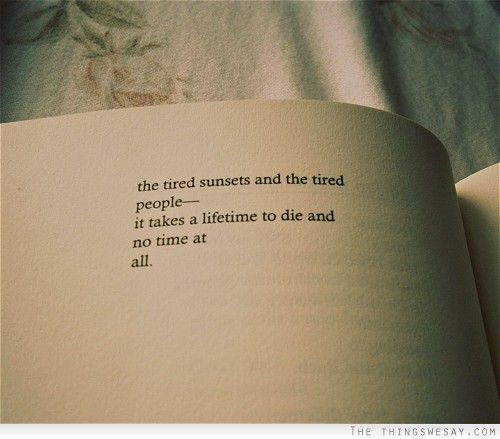 The tired sunsets and tired people it takes a lifetime to die and no