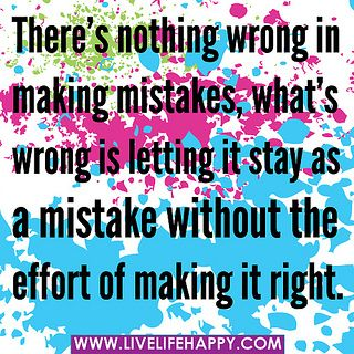 There's nothing wrong in making mistakes, what's wrong is letting it stay as a mistake without the effort of making it right.