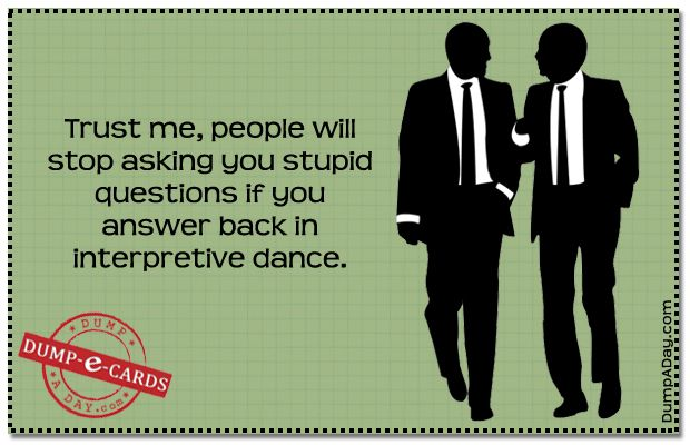 People Will Stop Asking You Stupid Questions If You Answer Back In  Interpretive Dance