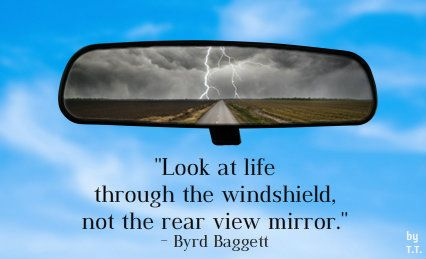 Look at life through the windshield, not the rear view ...