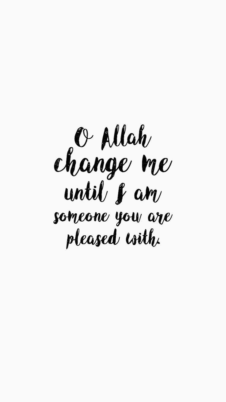 Oh Allah Change Me Until I Am Someone You Are Pleased With Best