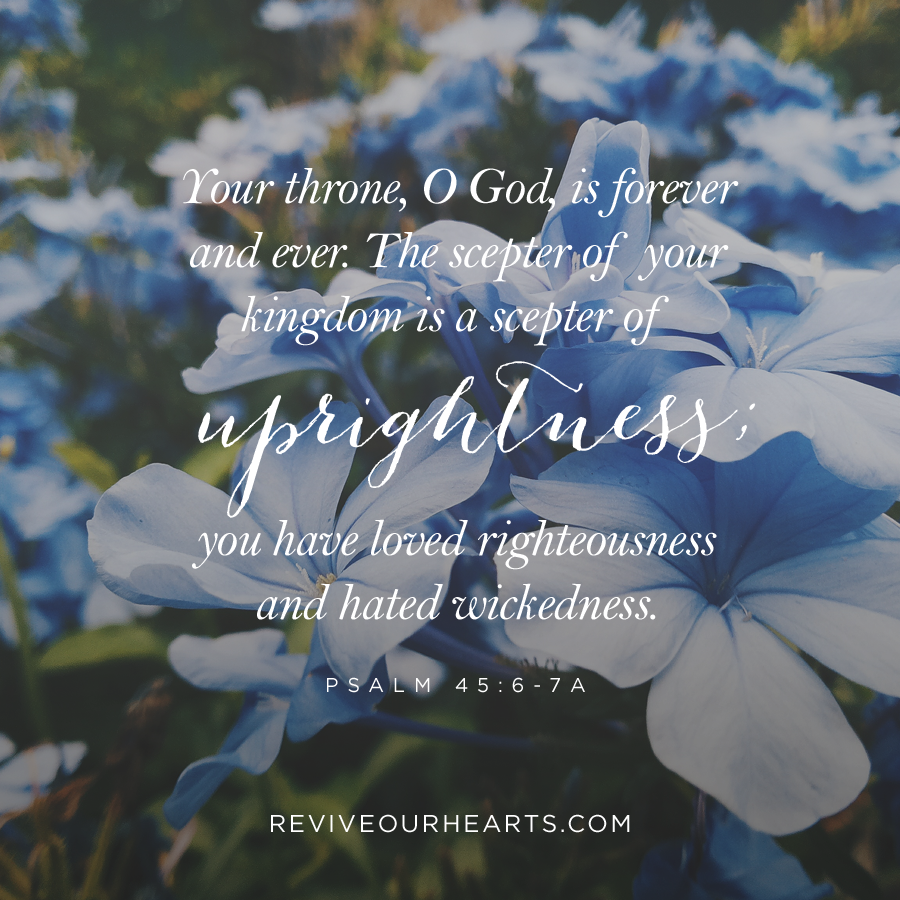 Your throne, O God, is forever and ever. The scepter of your kingdom is a scepter of uprightness; you have loved righteousness and hated wickedness. | Psalm 45:6-7a