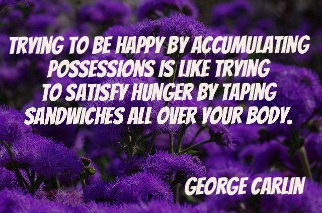 Trying to be happy by accumulating possessions is like trying to satisfy hunger by taping sandwiches all over your body. – George Carlin