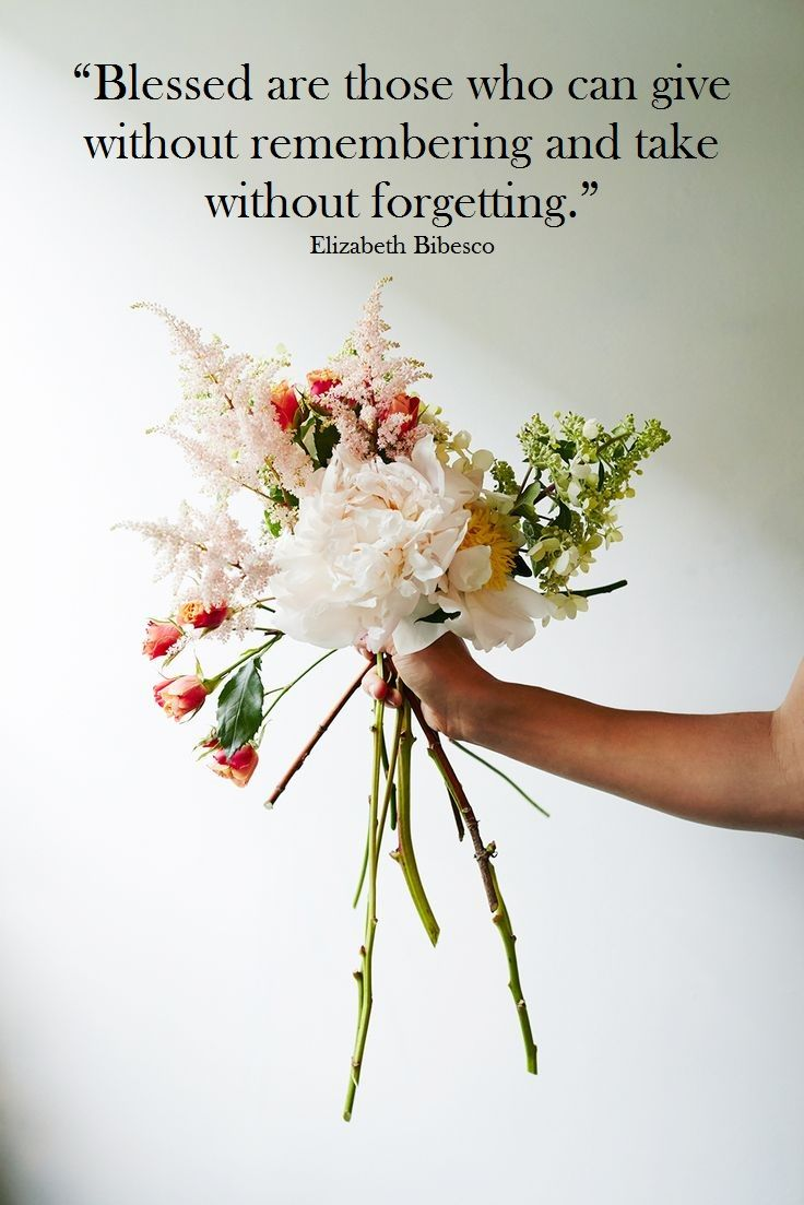 Blessed Are Those Who Can Give Without Remembering And Take Without Forgetting Elizabeth Bibesco Quote Flower Bouquet Wedding Flowers Flower Arrangements