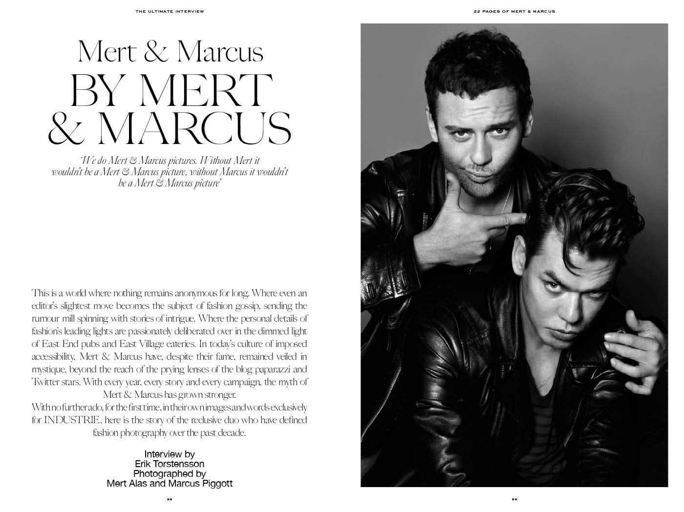Mert and Marcus (1974) is the working name of two fashion photographers (Mert Alan and Marcus Piggott) who work together on a collaborative basis They met in England in 1994 after having worked for a brief period in different areas, Alas in classical music and Piggott in graphic design. When they showed their first photos to Dazed and Confused, the London fashion magazine, they immediately made the cover.