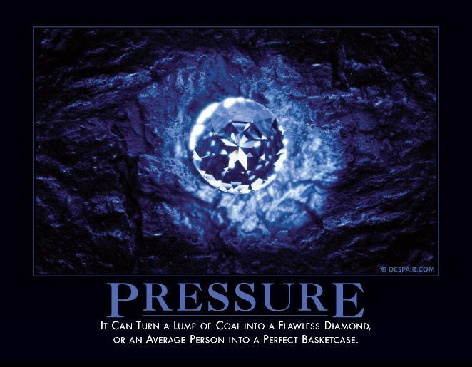 Pressure.... It can turn a lump of coal into a flawless diamond, or an average person into a perfect basketcase.