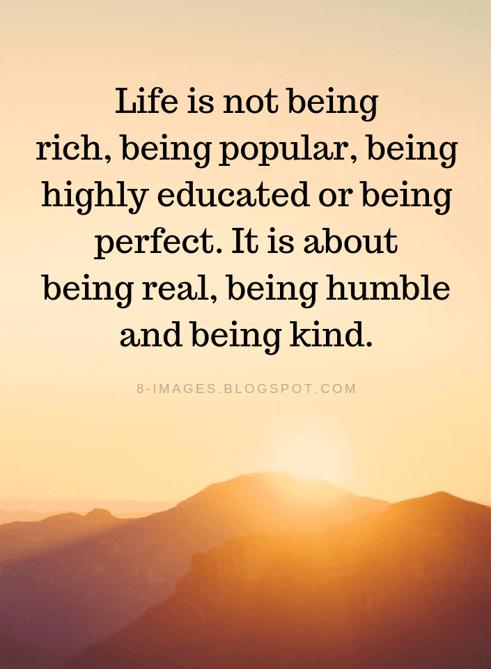 Life Quotes Life is not being rich, being popular, being highly educated or being perfect. - Quotes
