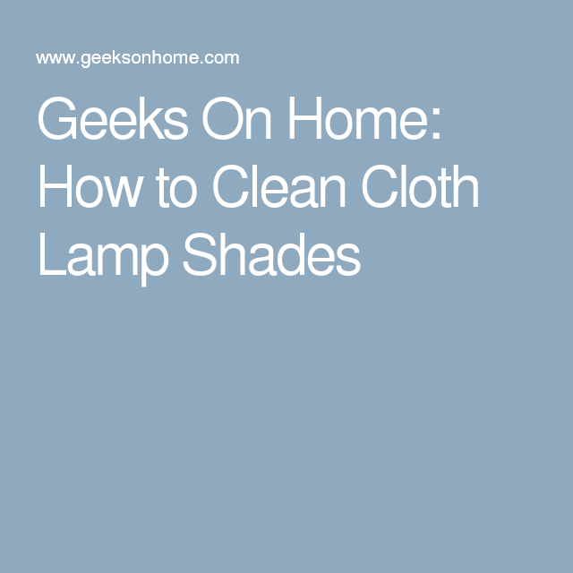Geeks On Home: How to Clean Cloth Lamp Shades | lamps | Pinterest