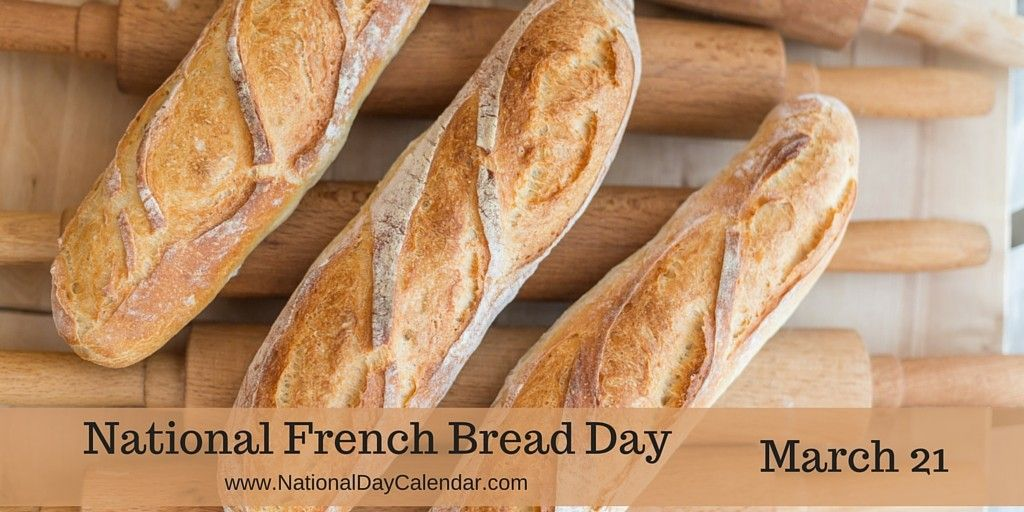 March 21, 2016 NATIONAL FRENCH BREAD DAY NATIONAL