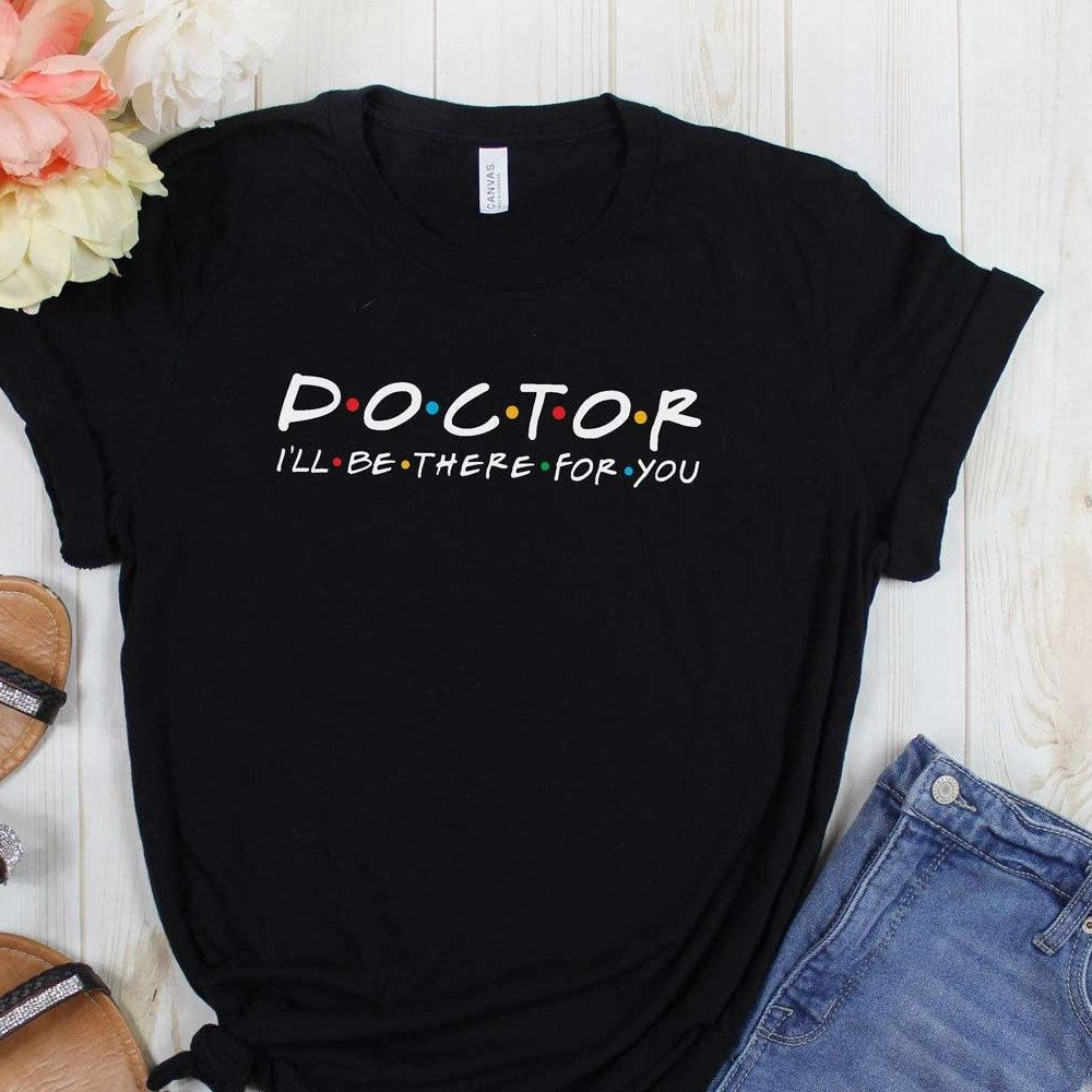 Friends Doctor I/'ll Be There For You T-shirt Top Funny Christmas Gift Dr Doctors
