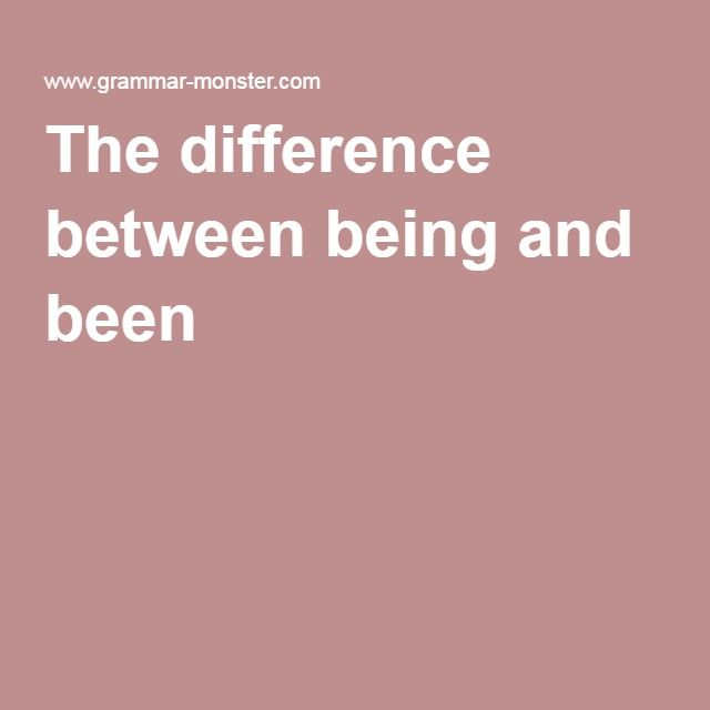 The Difference Between Being And Been