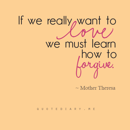 Forgive...I'm trying...My husband says NO WAY..I love him,he loves me, we love our kids,MY family loves and adores us...ok we are good Mother Teresa. <3