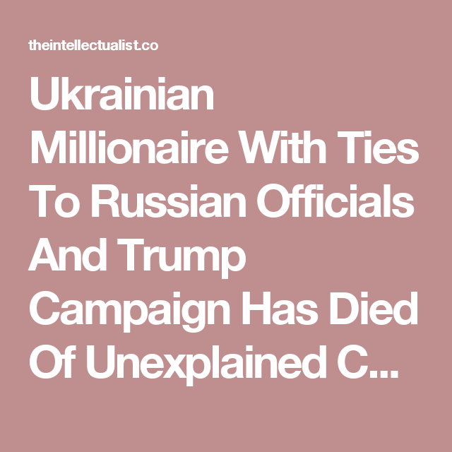 Ukrainian Millionaire With Ties To Russian Officials And Trump Campaign Has Died Of Unexplained Causes | The Intellectualist
