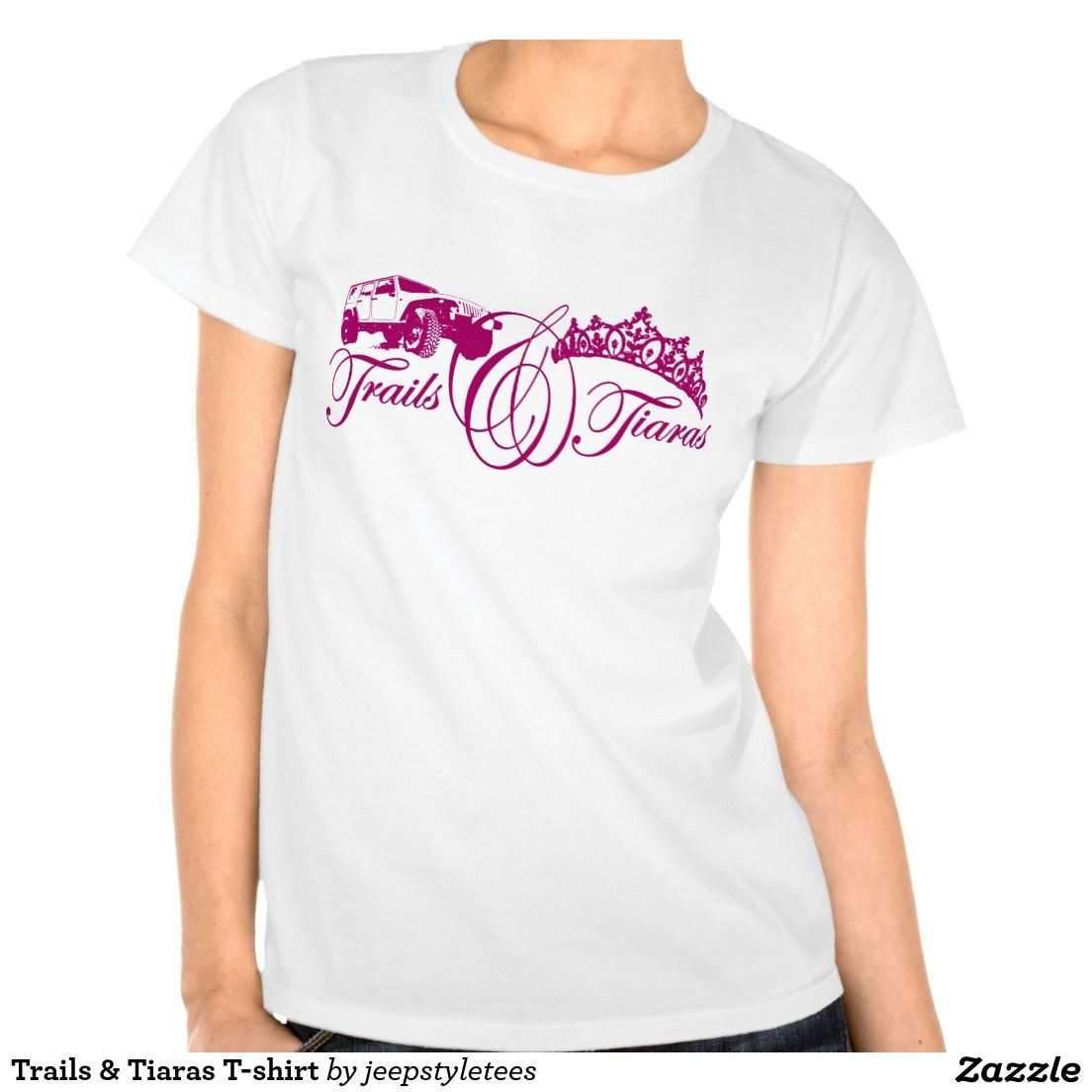 Design t shirt zazzle - Trails Tiaras T Shirt Zazzle Com Jeepstyletees Design Can Be