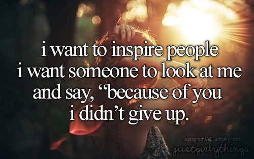 I Want To Inspire People I Want Someone To Look At Me And