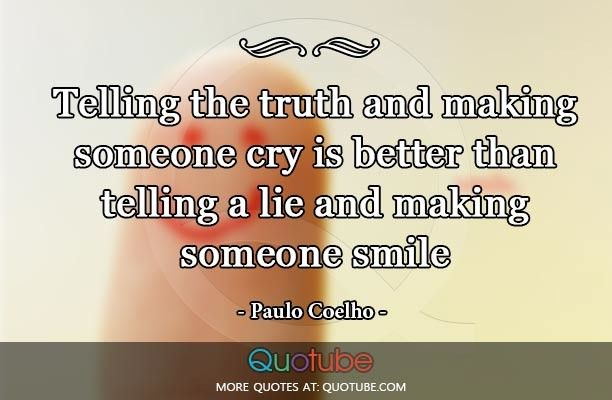 Telling the truth and making someone cry is better than telling a lie and making someone smile Read more at http://quotube.com/telling-the-truth-and-making-someone-cry-is-better-than-telling-a-lie-and-making-someone-smile/#ZSXIcfeD2jE3qjF7.99