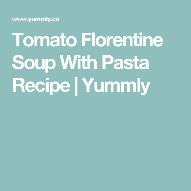 Tomato Florentine Soup With Pasta Recipe | Yummly