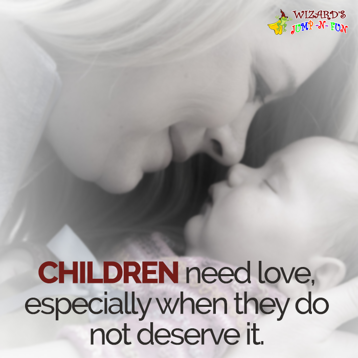 Children Need Love, Especially When They Do Not Deserve It.   Harold  Hulbert #
