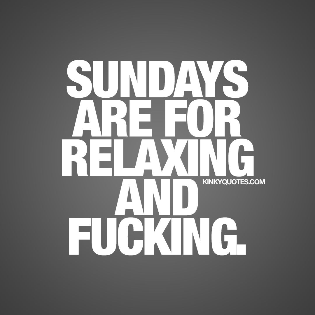 """""""Sundays are for relaxing and fucking."""" - Another week is coming to an end, a new weekend is here and another Sunday. And if you are following us you know how much we love Sundays. Sunday is truly the perfect day to do anything or absolutely nothing at all. But we prefer naughty and sexy Sundays. And we think that Sundays are for relaxing, unwinding and fucking! - www.kinkyquotes.com #sundayquote"""