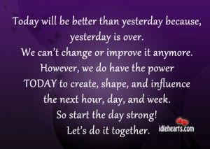 Today Will Be Better Than Yesterday Because Better Than Yesterday Yesterday Quotes Good Day Quotes
