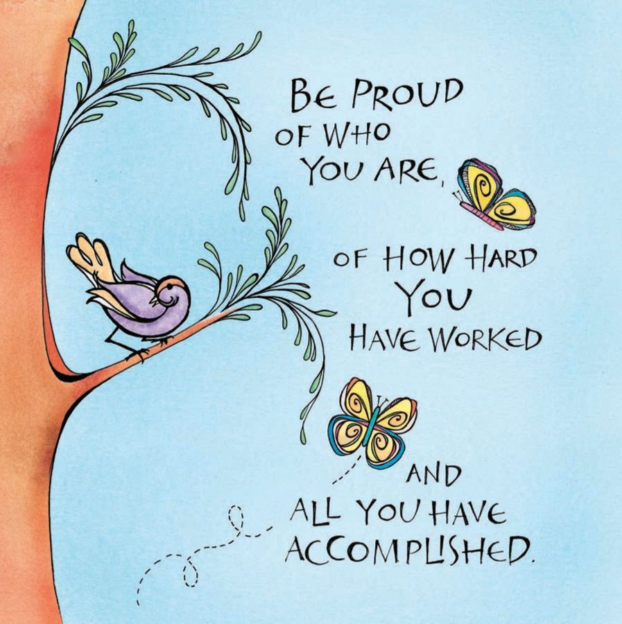 Be proud of who you are, of how hard you have worked and