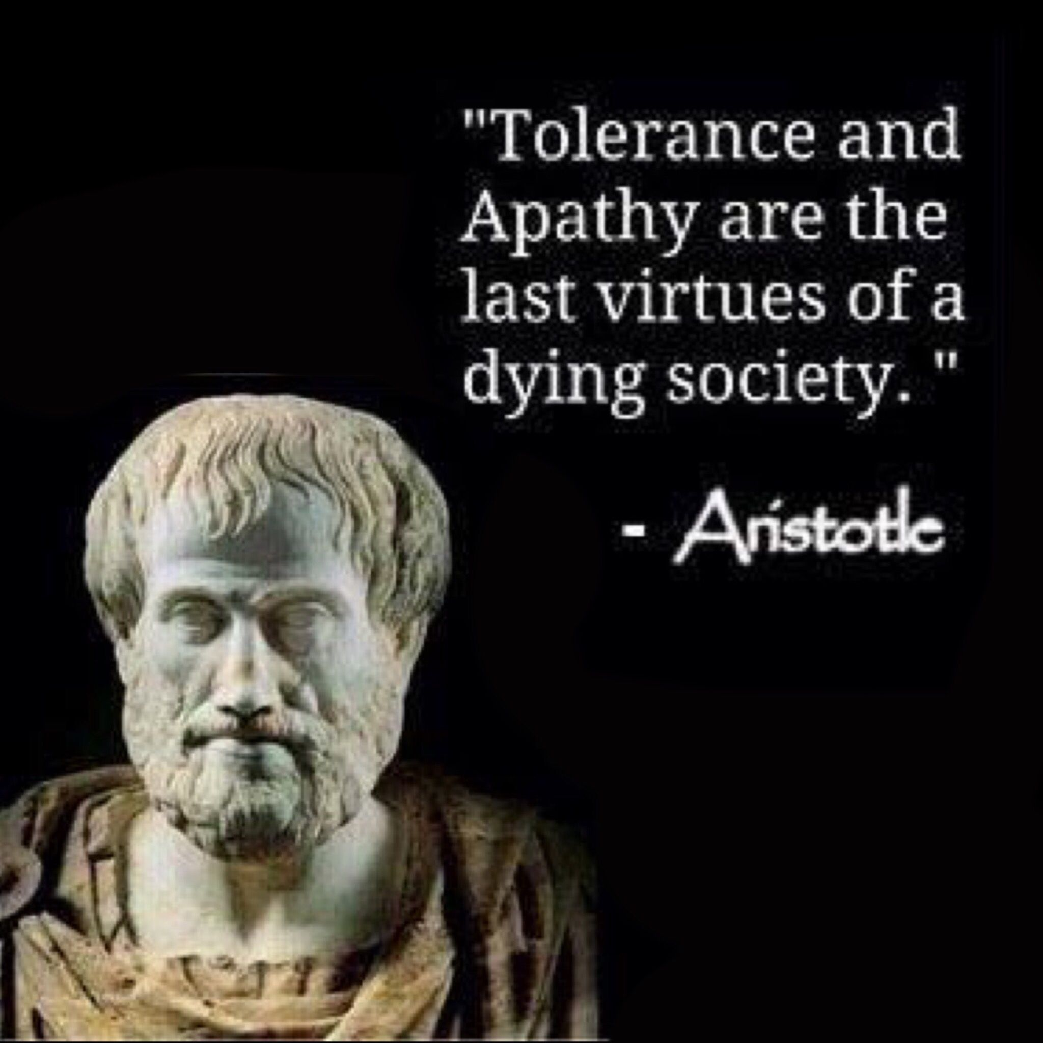 Tolerance and apathy are the last virtues of a dying society. -Aristotle