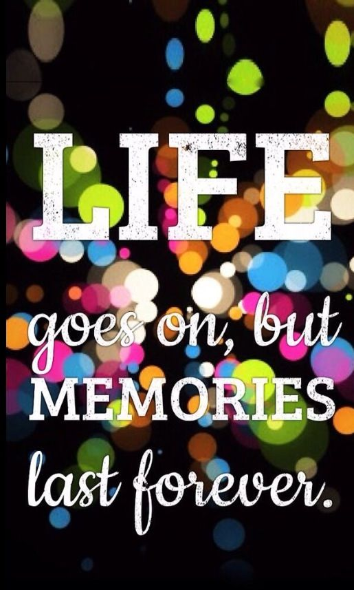 Life Goes On But Memories Last Forever Life Memories And Rules