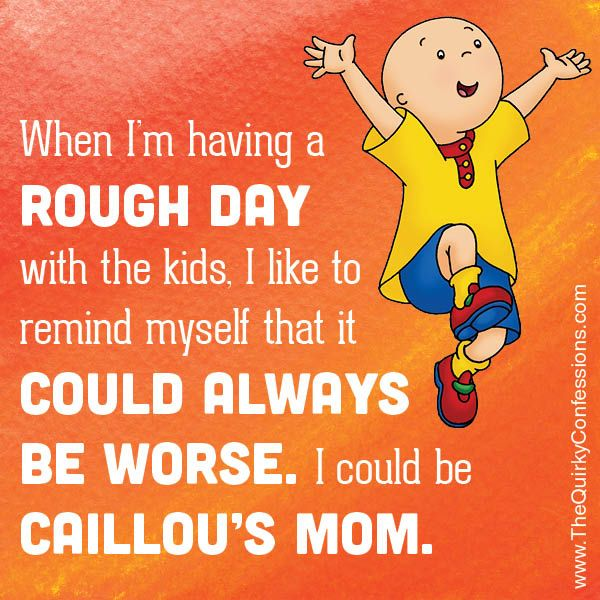 It Could Be Worse I Could Be Caillou S Mom The Quirky Confessions Mom Humor Told You So Caillou