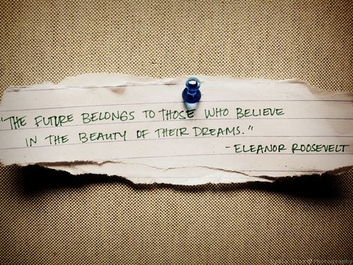 """""""The future belongs to those who believe in the beauty of their dreams"""" - Eleanor Roosevelt."""