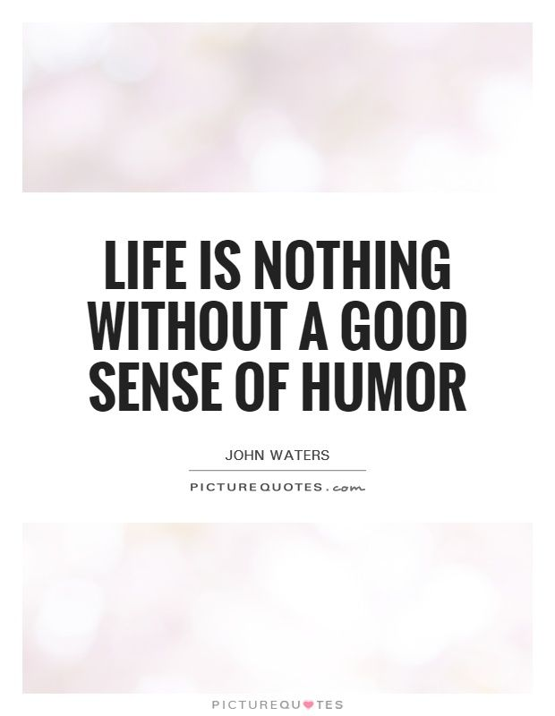 Life Is Nothing Without A Good Sense Of Humor Picture Quotes
