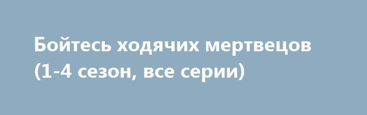 Бойтесь ходячих мертвецов (1-4 сезон, все серии) http://hdrezka.biz/serials/2448-boytes-hodyachih-mertvecov-1-4-sezon-vse-serii.html