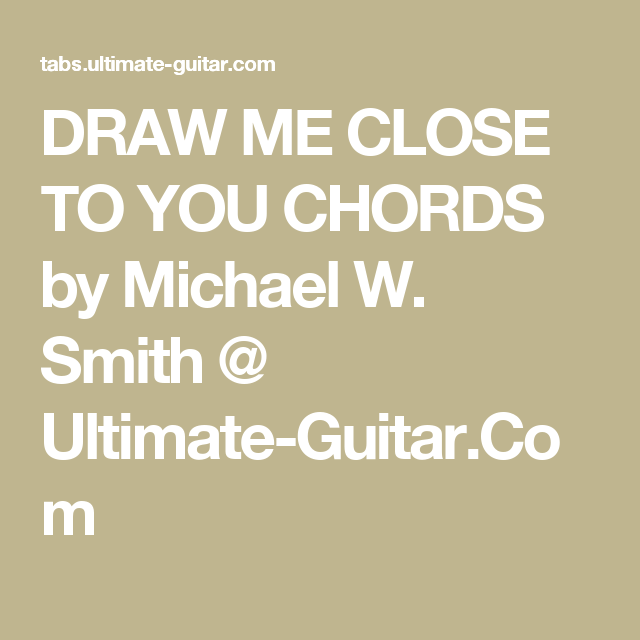 DRAW ME CLOSE TO YOU CHORDS by Michael W. Smith @ Ultimate-Guitar ...