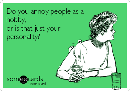 Do You Annoy People As A Hobby Or Is That Just Your Personality Annoying People Quotes People Annoy Me People Quotes
