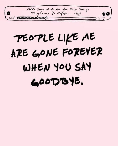 People Like Me Are Gone Forever When You Say Goodbye All You Had To Do Was Stay Taylor Swift S Taylor Swift Lyrics Taylor Swift Quotes Taylor Swift Songs