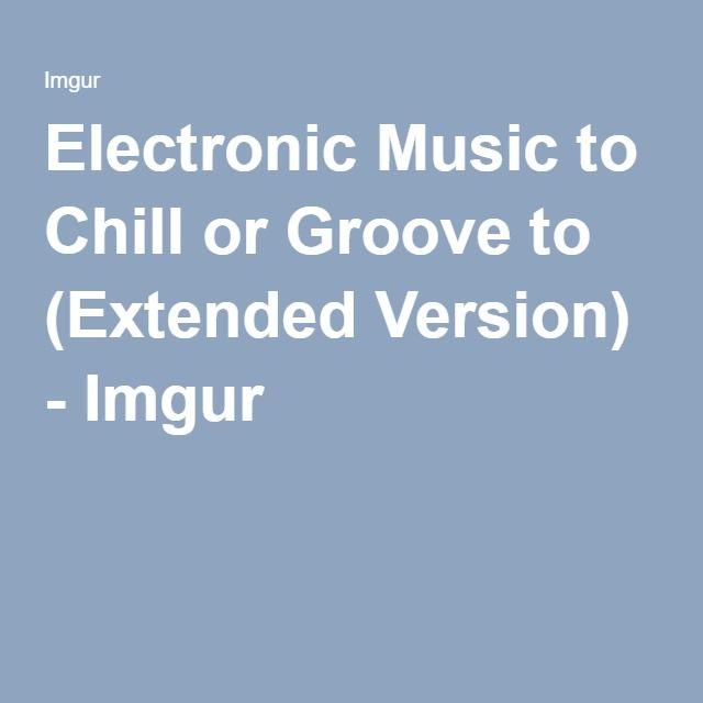Electronic Music to Chill or Groove to (Extended Version) - Imgur
