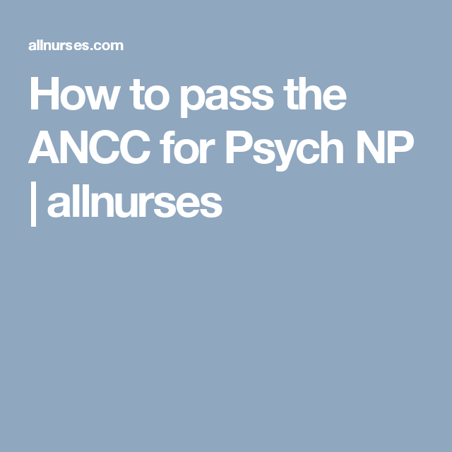 How to pass the ANCC for Psych NP | allnurses | Psych | Psychiatric