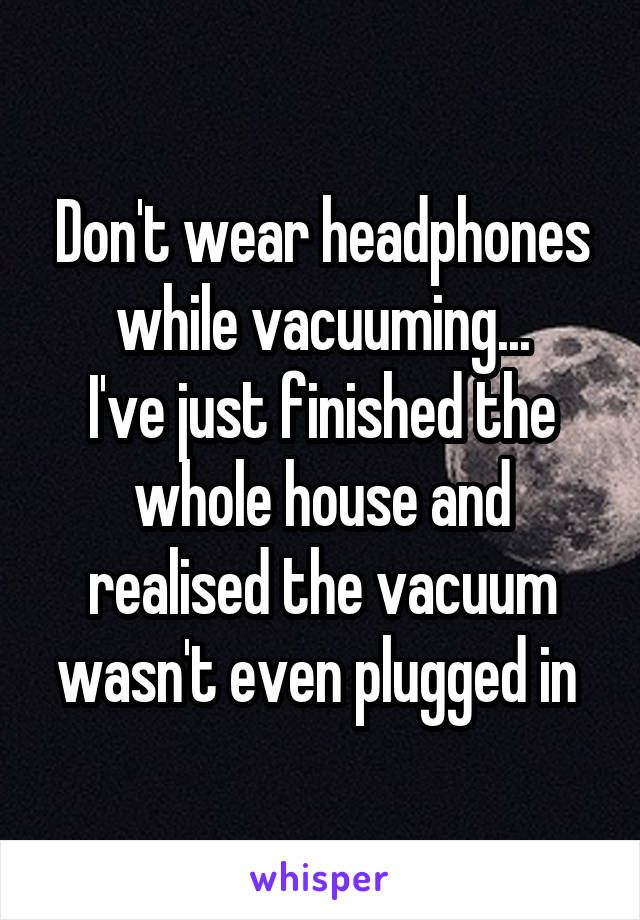 Don't wear headphones while vacuuming... I've just finished the whole house and realised the vacuum wasn't even plugged in