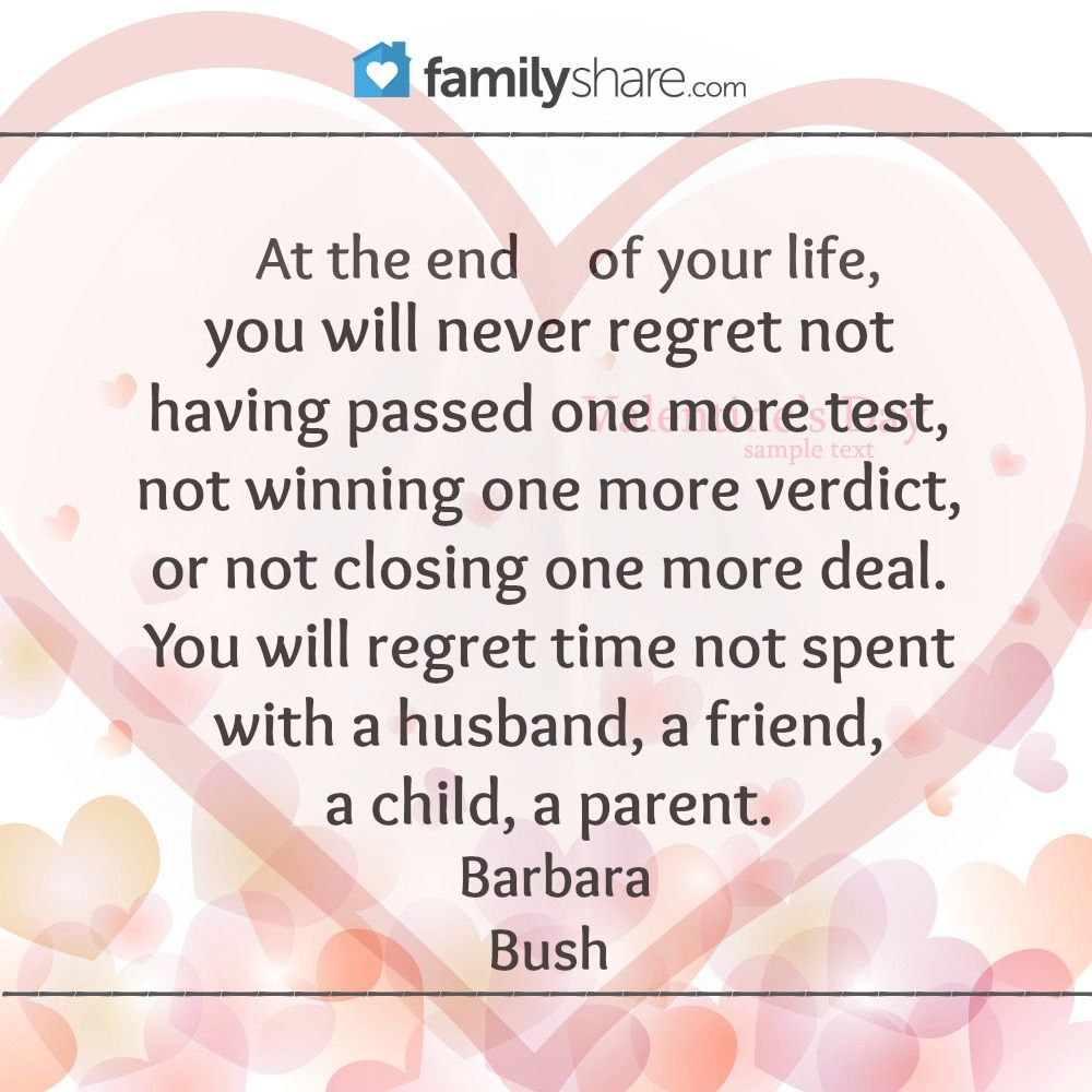 "At the end of your life, you will never regret not having passed one more test, not winning one more verdict, or not closing one more deal. You will regret time not spent with a husband, a friend, a child, a parent."" Barbara Bush"