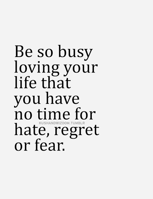 Be so busy loving your life that you have not time for hate, regret or fear. #motivationalquote