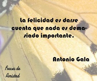 Frases Filosoficas De Felicidad De Antonio Gala Frases De Amistad Frases Filosoficas Frases