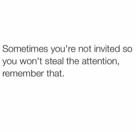 Sometimes You Re Not Invited So You Won T Steal The Attention Remember That Quotes About Haters Encouragement Quotes Petty Quotes