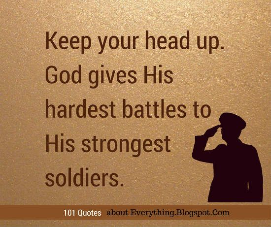 Keep your head up. God gives His hardest battles to His