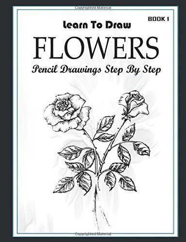 Learn To Draw Flower Pencil Drawings Step By Step Book 1 Pencil Drawing Ideas For Absolute Beg Pencil Drawings Of Flowers Step By Step Drawing Pencil Drawings